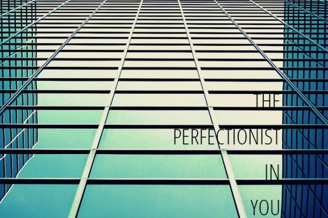 The perfectionist in you